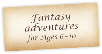 Fantasy adventures for Ages 6 - 10